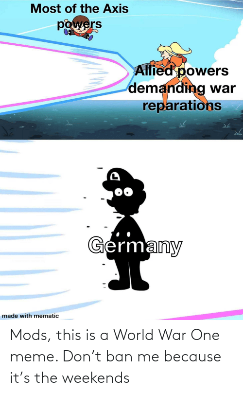 Weekends: Mods, this is a World War One meme. Don't ban me because it's the weekends