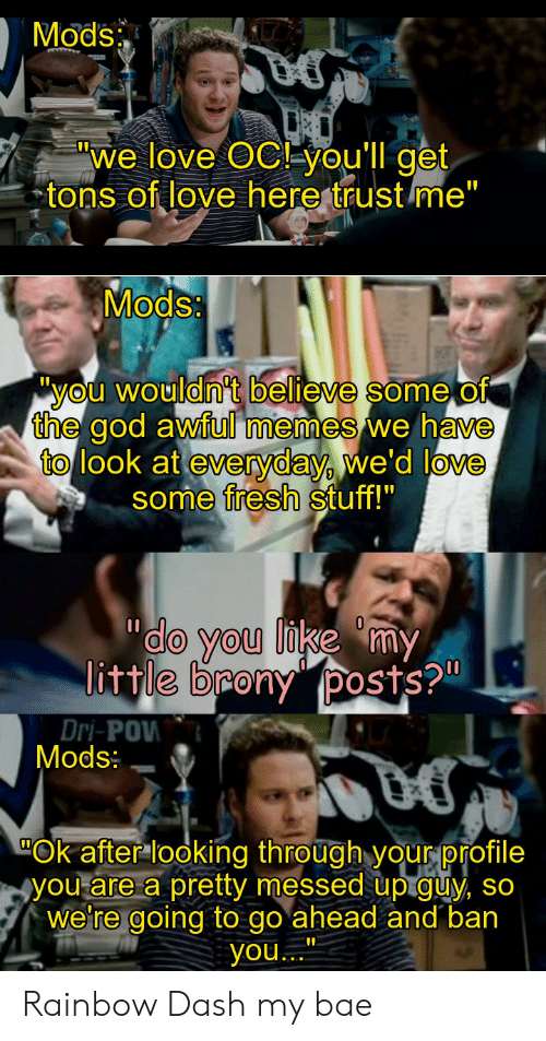 """Little Brony: Mods  """"we love OC you'll get  tons of love here trust me""""  Mods:  """"you wouldn't believe someof  the god awful memes we have  to look at everyday, we'd love  some fresh stuff!""""  do you like my  little brony posts?""""  Dri-POW  Mods:  Ok after looking through yourprofile  you are a pretty messed up guy, so  We're going to go ahead and ban  you.. Rainbow Dash my bae"""