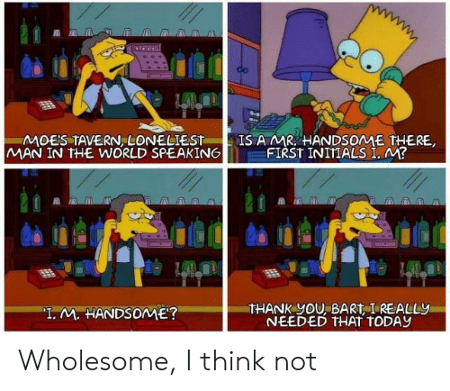 """Thank You, Bart, and Today: MOES TAVERN LONELIEST  MAN IN THE WORLD SPEAKING  IS A MR HANDSOME THERE,  FIRST INITIALS I, M?  THANK yOU, BART I REALLY  NEEDED THAT TODAY  """"T. M. HANDSOME? Wholesome, I think not"""