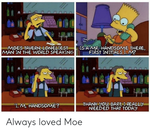 """Moe.: MOES TAVERN, LONELIEST  MAN IN THE WORLD SPEAKING  IS AMR HANDSOME THERE  FIRST INITIALS I, M?  THANK yOU, BART I REALLY  NEEDED THAT TODAY  """"T. M. HANDSOME? Always loved Moe"""