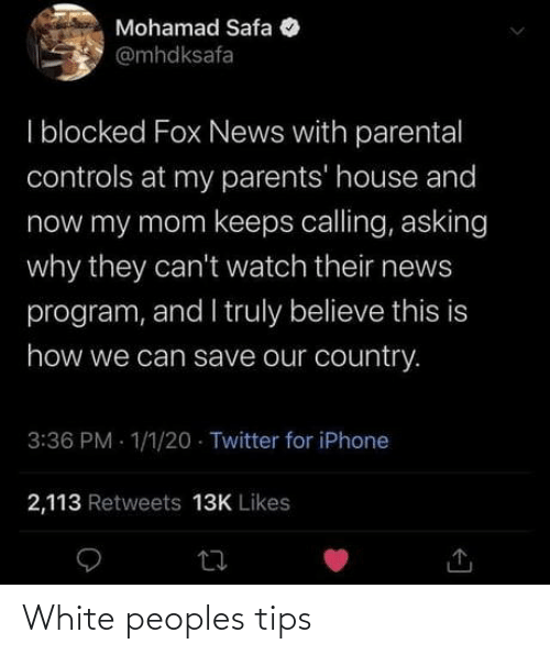 my mom: Mohamad Safa  @mhdksafa  I blocked Fox News with parental  controls at my parents' house and  now my mom keeps calling, asking  why they can't watch their news  program, and I truly believe this is  how we can save our country.  3:36 PM - 1/1/20 · Twitter for iPhone  2,113 Retweets 13K Likes White peoples tips