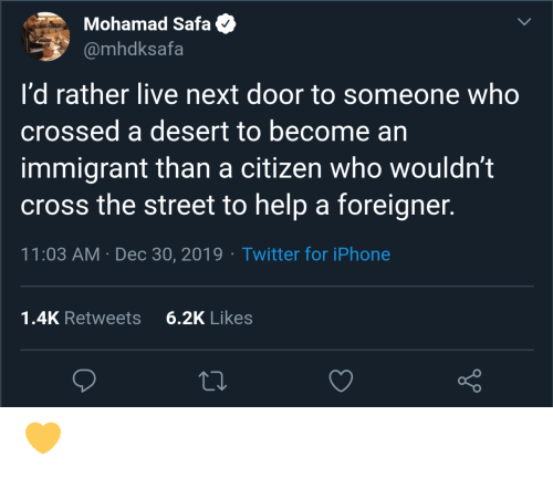rather: Mohamad Safa  @mhdksafa  I'd rather live next door to someone who  crossed a desert to become an  immigrant than a citizen who wouldn't  cross the street to help a foreigner.  11:03 AM · Dec 30, 2019 · Twitter for iPhone  6.2K Likes  1.4K Retweets 💛