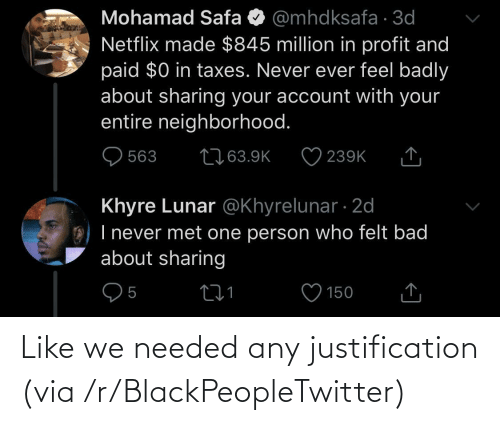 Never Ever: Mohamad Safa O @mhdksafa · 3d  Netflix made $845 million in profit and  paid $0 in taxes. Never ever feel badly  about sharing your account with your  entire neighborhood.  2763.9K  563  239K  Khyre Lunar @Khyrelunar · 2d  O) I never met one person who felt bad  about sharing  150 Like we needed any justification (via /r/BlackPeopleTwitter)