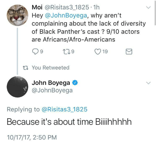 John Boyega: Moi @Risitas3 1825 1h  Hey @JohnBoyega, why aren't  complaining about the lack of diversity  of Black Panther's cast? 9/10 actors  are Africans/Afro-Americans  ti You Retweeted  John Boyega  @JohnBoyega  Replying to @Risitas3 1825  Because it's about time Biiihhhhh  10/17/17, 2:50 PM