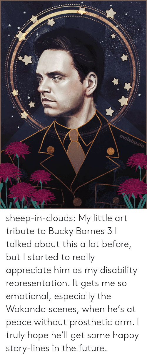 Wakanda: moishpain sheep-in-clouds: My little art tribute to Bucky Barnes 3   I talked about this a lot before, but I started to really  appreciate him as my disability representation. It gets me so emotional,  especially the Wakanda scenes, when he's at peace  without prosthetic arm. I truly hope he'll get some happy story-lines in the future.