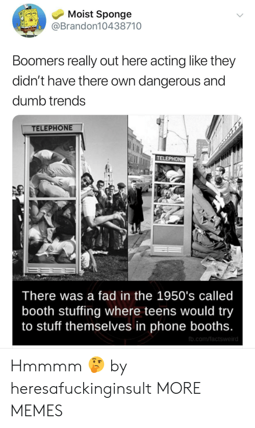 telephone: Moist Sponge  @Brandon10438710  Boomers really out here acting like they  didn't have there own dangerous and  dumb trends  TELEPHONE  TELEPHONE  There was a fad in the 1950's called  booth stuffing where teens would try  to stuff themselves in phone booths.  fb.com/factsweird Hmmmm 🤔 by heresafuckinginsult MORE MEMES