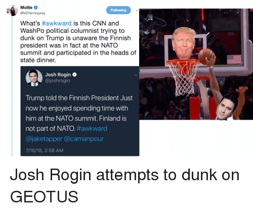 cnn.com, Dunk, and Awkward: Mollie  eMZHemingway  What's #awkward is this CNN and  WashPo political columnist trying to  dunk on Trump is unaware the Finnislh  president was in fact at the NATO  summit and participated in the heads of  state dinner.  Following  Josh Rogin  @joshrogin  Trump told the Finnish President Just  now he enjoyed spending time with  him at the NATO summit. Finland is  not part of NATO.#awkward  @jaketapper @camanpour  7/16/18, 2:58 AM