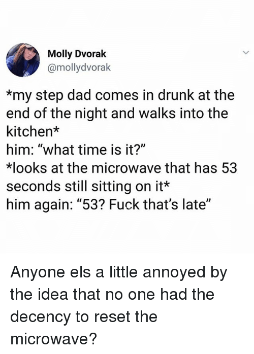 """Dad, Drunk, and Memes: Molly Dvorak  @mollydvorak  *my step dad comes in drunk at the  end of the night and walks into the  kitchen*  him: """"what time is it?""""  ooks at the microwave that has 53  seconds still sitting on it*  him again: """"53? Fuck that's late"""" Anyone els a little annoyed by the idea that no one had the decency to reset the microwave?"""