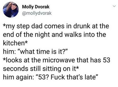 "Dad, Drunk, and Molly: Molly Dvorak  @mollydvorak  *my step dad comes in drunk at the  end of the night and walks into the  kitchen*  him: ""what time is it?""  looks at the microwave that has 53  seconds still sitting on it*  him again: ""53? Fuck that's late"