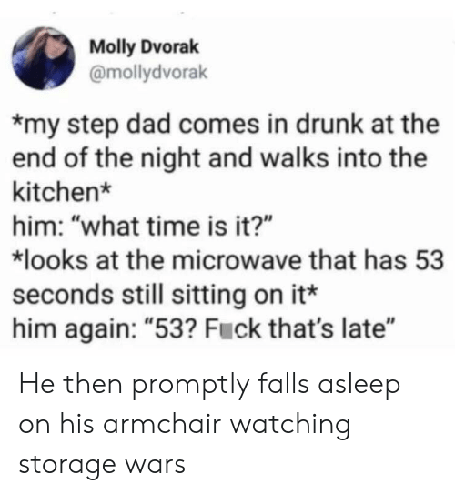 "promptly: Molly Dvorak  @mollydvorak  my step dad comes in drunk at the  end of the night and walks into the  kitchen*  him: ""what time is it?""  looks at the microwave that has 53  seconds still sitting on it*  him again: ""53? Fuck that's late"" He then promptly falls asleep on his armchair watching storage wars"