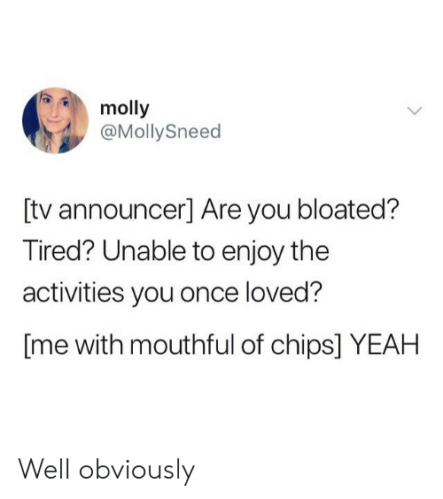 Molly, Yeah, and Chips: molly  @MollySneed  [tv announcer] Are you bloated?  Tired? Unable to enjoy the  activities you once loved?  [me with mouthful of chips] YEAH Well obviously