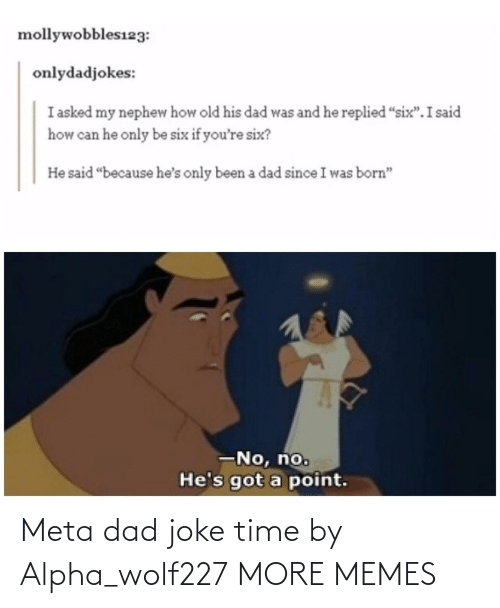 """Six: mollywobbles123:  onlydadjokes:  I asked my nephew how old his dad was and he replied """"six"""".I said  how can he only be six if you're six?  He said """"because he's only been a dad since I was born""""  -No, no.  He's got a point. Meta dad joke time by Alpha_wolf227 MORE MEMES"""