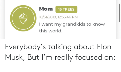 focused: Mom  15 TREES  10/31/2019, 12:55:46 PM  I want my grandkids to know  this world. Everybody's talking about Elon Musk, But I'm really focused on: