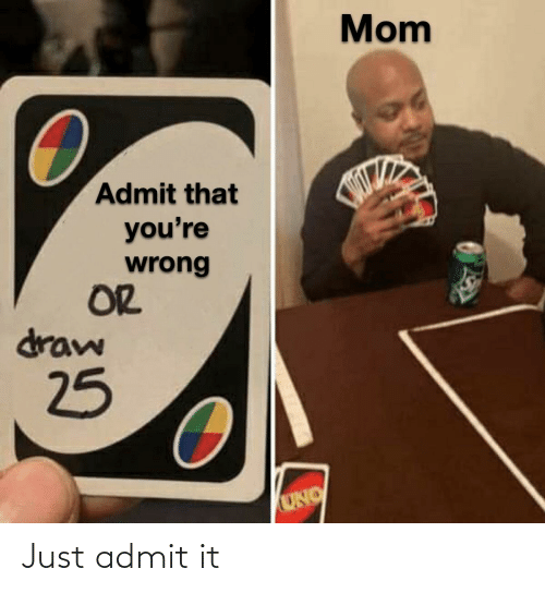 wrong: Mom  Admit that  you're  wrong  OR  draw  25  UNO Just admit it