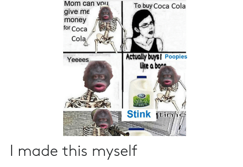 Coca-Cola, Money, and Dank Memes: Mom can vou  give me  money  for Coca  To buy Coca Cola  Cola  Actually buysI Poopies  Like a bo  Yeeees  a2  Stink tinne I made this myself