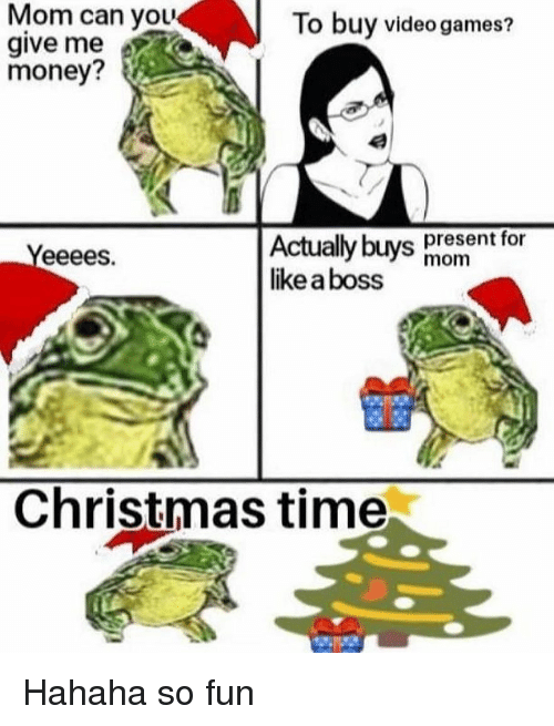 Christmas, Memes, and Money: Mom can you  give me  money?  To buy video games?  Actually buvs present for  like a boss  mom  Christmas time Hahaha so fun