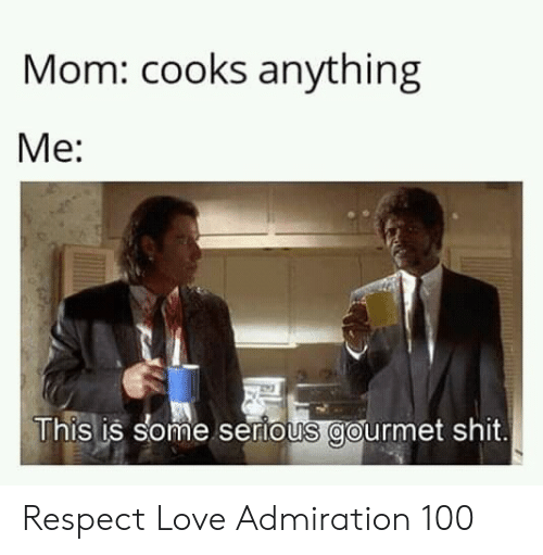 cooks: Mom: cooks anything  Me:  This is some sertous gourmet shit. Respect Love Admiration 100