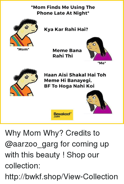 "Meme, Memes, and Phone: ""Mom Finds Me Using The  Phone Late At Night  Kya Kar Rahi Hai?  Mom  Meme Bana  Rahi Thi  *Me  Haan Aisi Shakal Hai Toh  Meme Hi Banayegi  BF To Hoga Nahi Koi  Bewakoof  .com Why Mom Why?  Credits to @aarzoo_garg for coming up with this beauty !  Shop our collection: http://bwkf.shop/View-Collection"