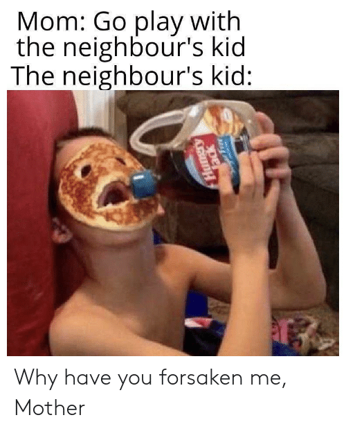 neighbours: Mom: Go play with  the neighbour's kid  The neighbour's kid:  এ  Tack Why have you forsaken me, Mother