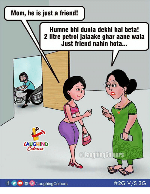 Indianpeoplefacebook, Mom, and Beta: Mom, he is just a friend!  Humne bhi dunia dekhi hai beta!  2 litre petrol jalaake ghar aane wala  Just friend nahin hota...  LAUGHING  Colours  f D /LaughingColours
