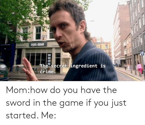 the sword: Mom:how do you have the sword in the game if you just started. Me: