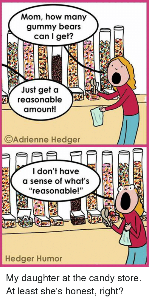"Honestity: Mom, how many  gummy bears  Tee  can I get?  Just get a  NA  A reasonable  amount!  C Adrienne Hedger  I don't have  a sense of what's  reasonable!""  Hedger Humor My daughter at the candy store. At least she's honest, right?"