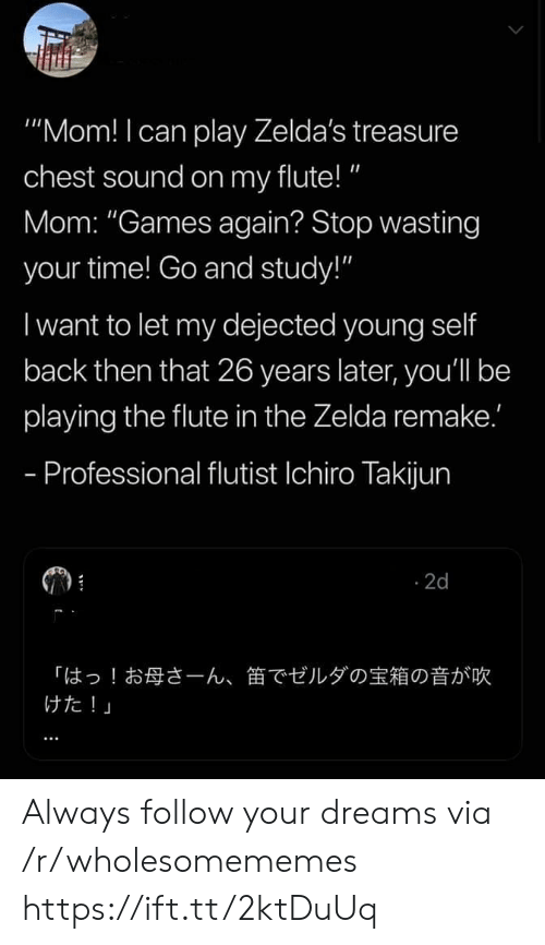 "treasure: ""Mom! I can play Zelda's treasure  chest sound on my flute!""  Mom: ""Games again? Stop wasting  your time! Go and study!""  I want to let my dejected young self  back then that 26 years later, you'll be  playing the flute in the Zelda remake.'  - Professional flutist Ichiro Takijun  2d  「はっ!お母さーん、  けた!」  笛でゼルダの宝箱の音が吹 Always follow your dreams via /r/wholesomememes https://ift.tt/2ktDuUq"