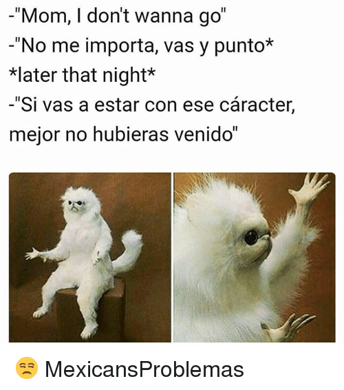 "Memes, Mom, and 🤖: -""Mom, I don't wanna go""  -""No me importa, vas y punto*  later that night*  -""Si vas a estar con ese cáracter,  mejor no hubieras venido"" 😒 MexicansProblemas"