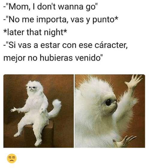 "Memes, Mom, and 🤖: -""Mom, I don't wanna go""  -""No me importa, vas y punto*  later that night*  -""Si vas a estar con ese cáracter,  mejor no hubieras venido"" 😒"