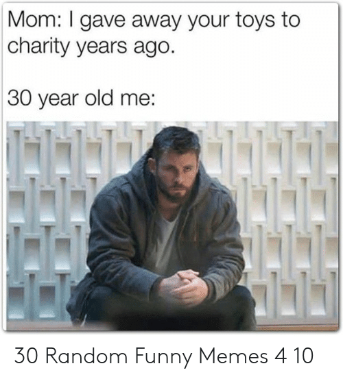 Toys: Mom: I gave away your toys to  charity years ago.  30 year old me:  NAH 30 Random Funny Memes 4 10