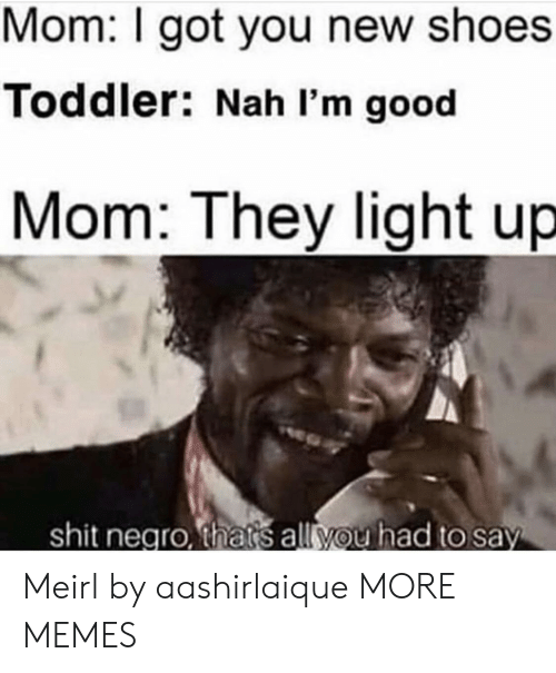 negro: Mom: I got you new shoes  Toddler: Nah I'm good  Mom: They light up  shit negro, thats all you had to say Meirl by aashirlaique MORE MEMES