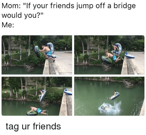 "jumps off: Mom: ""If your friends jump off a bridge  would you?""  Me tag ur friends"