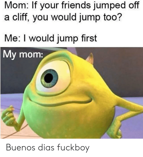 Dias: Mom: If your friends jumped off  a cliff, you would jump too?  Me: I would jump first  My mom: Buenos dias fuckboy