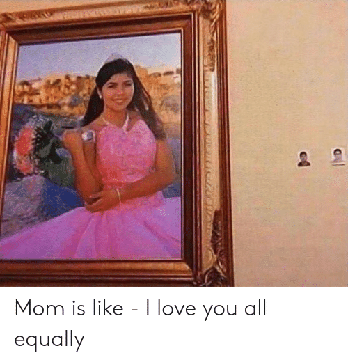 Love, I Love You, and Mom: Mom is like - I love you all equally