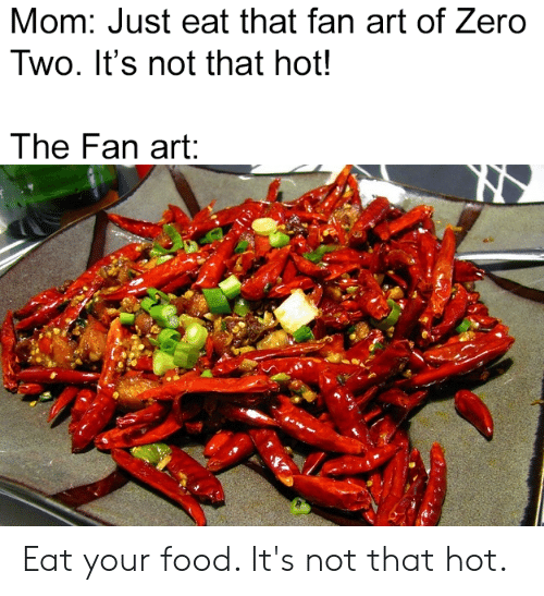 Anime, Food, and Zero: Mom: Just eat that fan art of Zero  Two. It's not that hot!  The Fan art: Eat your food. It's not that hot.