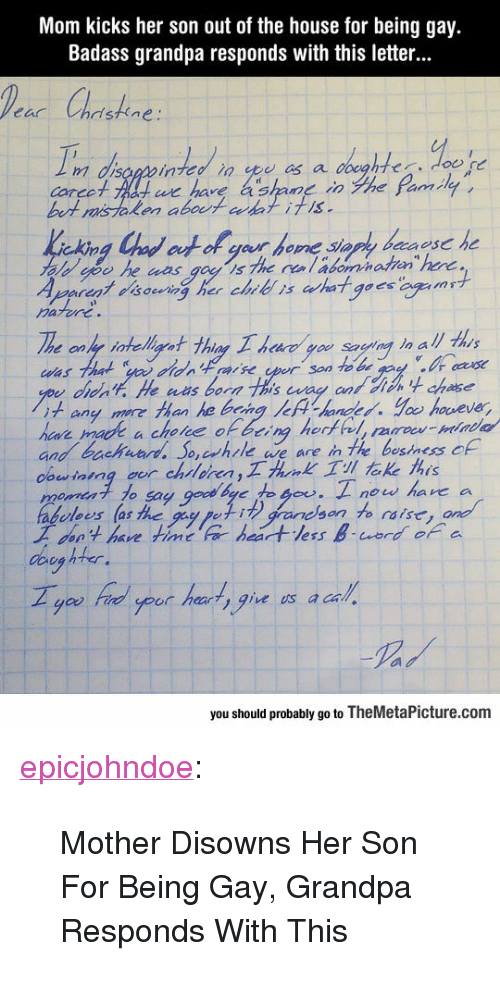 "Tumblr, Grandpa, and Blog: Mom kicks her son out of the house for being gay.  Badass grandpa responds with this letter...  Pea Chrishne  m disopwin  carco  bert misTalen abot akl itis  we have ashane inghe eamlet  des  rare  noang ' more than ke being lef  handed, t loo' houe ve,  and bachhle ave are n the besiness f  dowining oor chsleren  o1 to say  abulees (as he  工don't have timere heartless B-word, or a  ei grancsonto raise  you Frel your har  t, gie us a cal  you should probably go to TheMetaPicture.com <p><a href=""https://epicjohndoe.tumblr.com/post/173067259249/mother-disowns-her-son-for-being-gay-grandpa"" class=""tumblr_blog"">epicjohndoe</a>:</p>  <blockquote><p>Mother Disowns Her Son For Being Gay, Grandpa Responds With This</p></blockquote>"