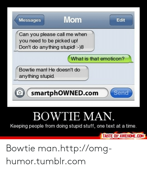 Please Call Me: Mom  Messages  Edit  Can you please call me when  you need to be picked up!  Don't do anything stupid! :-)8  What is that emoticon?  Bowtie man! He doesn't do  anything stupid.  Send  smartphOWNED.com  BOWTIE MAN.  Keeping people from doing stupid stuff, one text at a time.  TASTE OF AWESOME.COM Bowtie man.http://omg-humor.tumblr.com