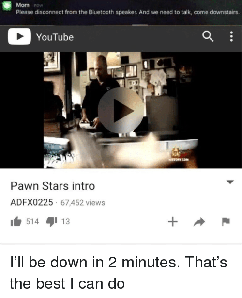 pawn stars: Mom now  Please disconnect from the Bluetooth speaker. And we need to talk, come downstairs  YouTube  STORY.COM  Pawn Stars intro  ADFX0225 67,452 views  514 13 <p>I&rsquo;ll be down in 2 minutes. That&rsquo;s the best I can do</p>