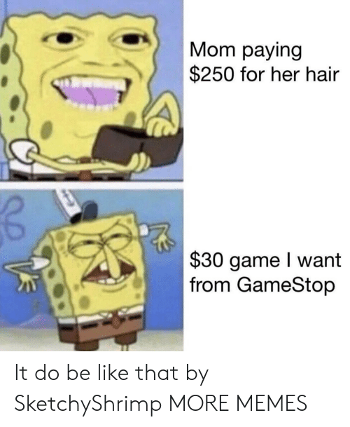Be Like, Dank, and Gamestop: Mom paying  $250 for her hair  $30 game I want  from GameStop It do be like that by SketchyShrimp MORE MEMES