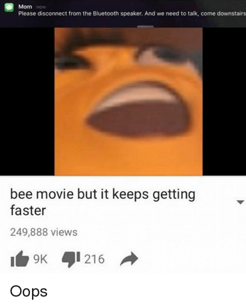 But It Keeps Getting Faster: Mom  Please disconnect from the Bluetooth speaker. And we need to talk, come downstairs  bee movie but it keeps getting  faster  249,888 views  9 216 Oops