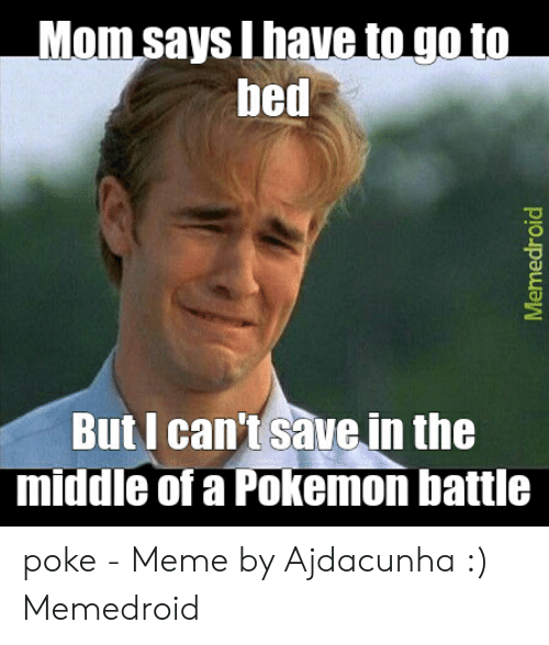 Meme, Pokemon, and The Middle: Mom says Ihave to go to  bed  But I can't save in the  middle of a Pokemon battle  Memedroid poke - Meme by Ajdacunha :) Memedroid
