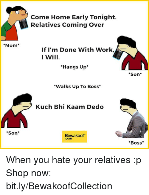 "Come Over, Memes, and Coming Home: Mom  Son  Come Home Early Tonight.  Relatives Coming Over  If I'm Done With Work,  I Will  Hangs Up  ""Walks Up To Boss  Kuch Bhi Kaam Dedo  Bewakoof  Son  Boss When you hate your relatives :p  Shop now: bit.ly/BewakoofCollection"