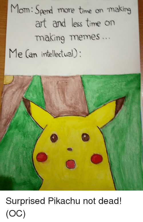 Memes, Pikachu, and Reddit: Mom: Spend more time on making  art and less time on  making memes...  Me (an intellectual):