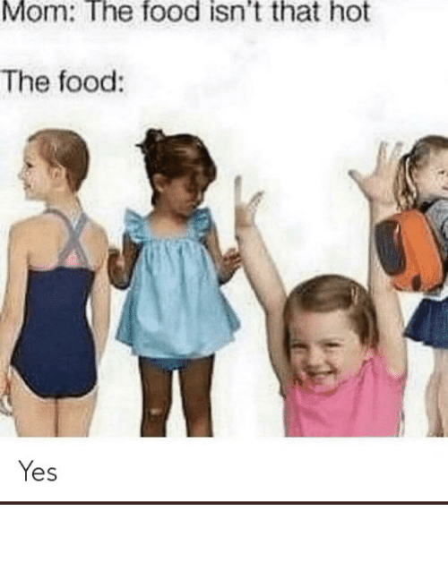 I Fuck: Mom: The food isn't that hot  The food:  Yes Haha i fuck kids funny