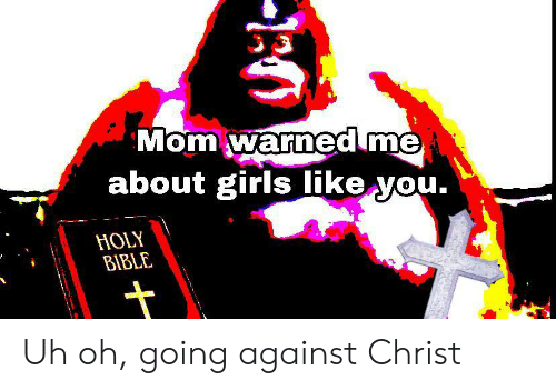 holy bible: Mom warned me  about girls like you.  HOLY  BIBLE Uh oh, going against Christ