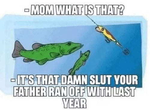 What Is, Mom, and Slut: -MOM WHAT IS THAT?  -IT'S THAT DAMN SLUT YOUR  FATHER RAN OFF WITH LAST  YEAR