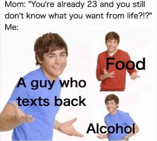 """Alcoholes: Mom: """"You're already 23 and you still  don't know what you want from life?!?""""  Me:  Food  A guy who  texts back  Alcohol"""