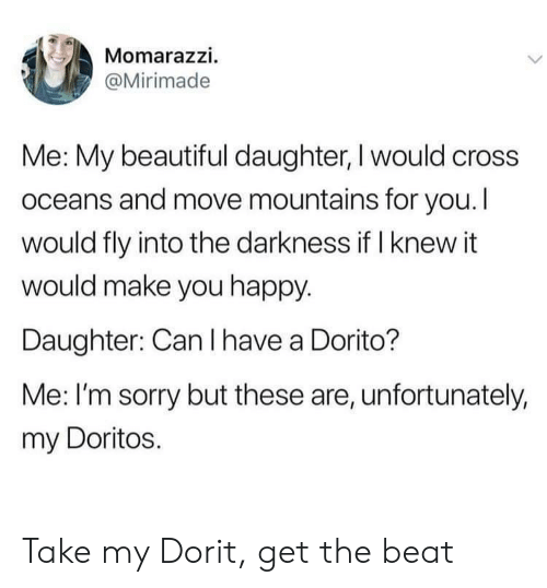 Make You Happy: Momarazzi.  @Mirimade  Me: My beautiful daughter, I would cross  oceans and move mountains for you. I  would fly into the darkness if I knew it  would make you happy.  Daughter: Can I have a Dorito?  Me: I'm sorry but these are, unfortunately,  my Doritos. Take my Dorit, get the beat