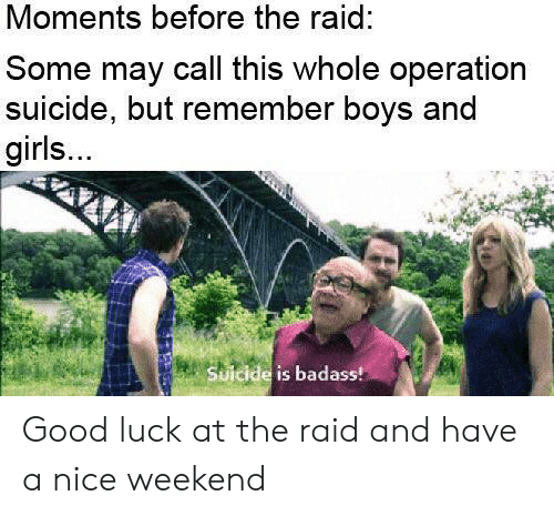 boys and girls: Moments before the raid:  Some may call this whole operation  suicide, but remember boys and  girls...  Suicide is badass! Good luck at the raid and have a nice weekend