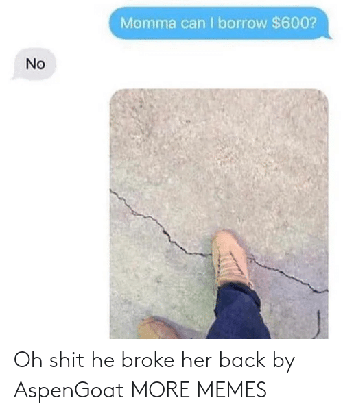 Dank, Memes, and Shit: Momma can I borrow $600?  No Oh shit he broke her back by AspenGoat MORE MEMES